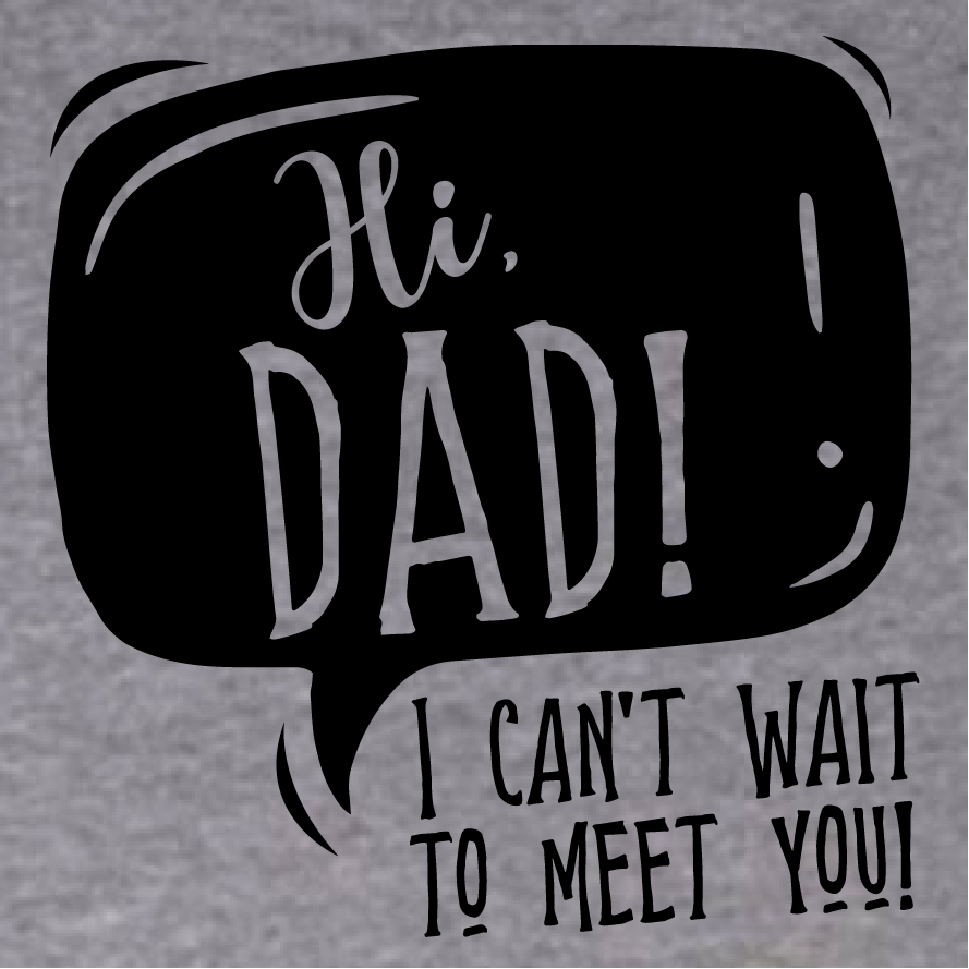 Hi dad! I can't wait to meet you.